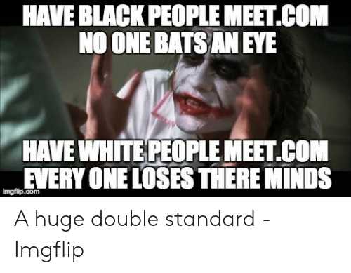 black people meet: HAVE BLACK PEOPLE MEET.COM  NO ONE BATS AN EYE  HAVE WHITE PEOPLE MEET.COM  EVERY ONE LOSES THERE MINDS  imgflip.com A huge double standard - Imgflip