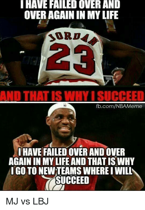 meme: HAVE FAILEDOVER AND  OVER AGAIN IN MYLIFE  ND THAT ISWHY ISUCCEED  fb.com/NBA Meme  HAVE FAILEDOVER ANDOVER  AGAININ MY LIFE AND THATISWHY  IGO TO NEWTEAMS WHERE I WILL  SUCCEED MJ vs LBJ