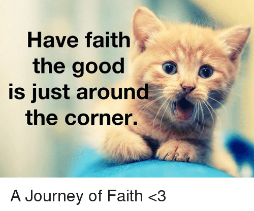 Memes, 🤖, and Journeys: Have faith  the good  is just around  the corner. A Journey of Faith <3
