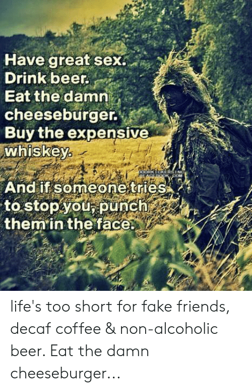 cheeseburger: Have great sex.  Drink beer.  Eat the damn  cheeseburger.  Buy the expensive  whiskey  And if someone tries  to stopyOU, punch  them in the face life's too short for fake friends, decaf coffee & non-alcoholic beer.  Eat the damn cheeseburger...