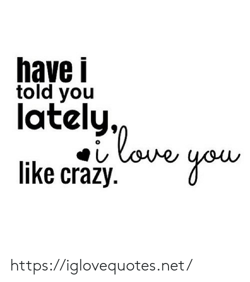 Crazy, Love, and Net: have i  told you  lately,  love  like crazy https://iglovequotes.net/
