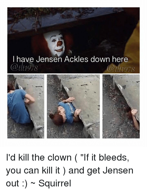 "Memes, Squirrel, and Jensen Ackles: have Jensen Ackles down here I'd kill the clown ( ""If it bleeds, you can kill it ) and get Jensen out :)  ~ Squirrel"