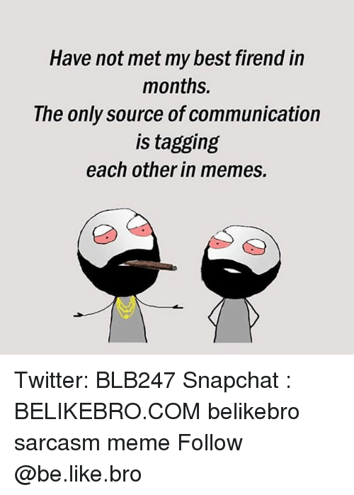 Be Like, Meme, and Memes: Have not met my best firend in  months.  The only source of communication  is tagging  each other in memes. Twitter: BLB247 Snapchat : BELIKEBRO.COM belikebro sarcasm meme Follow @be.like.bro