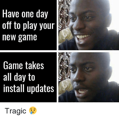 new games: Have one day  off to play your  new game  Game takes  all day to  install updates Tragic 😢