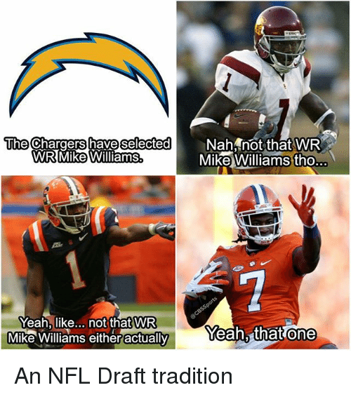 Memes, Nfl, and NFL Draft: have selected  Nah not that WR  the Chargers Mike Williams tho  WR Mike Williams  Yeah, like  not that WR  Yeah, that one  Mike Williams eitheractually An NFL Draft tradition