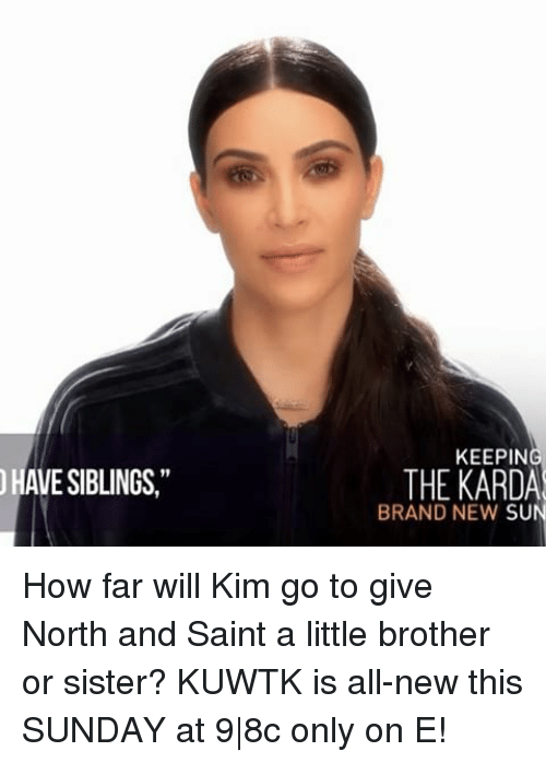 """Memes, Sunday, and Little Brother: HAVE SIBLINGS,""""  KEEPING  THE KARDA  BRAND NEW  SUN How far will Kim go to give North and Saint a little brother or sister? KUWTK is all-new this SUNDAY at 9