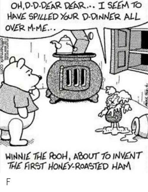 mme: HAVE SPILLED  OVER MME.  DONNER ALL  WINNIE THE RoH, ABOUT TO INVENT  THE FIRST HONEY-ROASTED HAM F