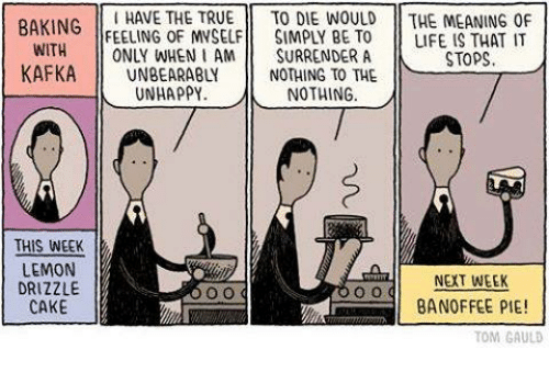 Surrend: HAVE THE TRUE  TO DIE WOULD THE MEANING OF  BAKING  FEELING OF MVSELF SIMPLY BE TO LIFE IS THAT IT  WITH  ONLY WHEN I AM  SURRENDER A  STOPS  KAFKA  NOTHING TO THE  UNHAPPY  NOTHING  THIS WEEK  LEMON  NEXT WEEK  DRIZZLE  BANOFFEE PIE!  CAKE  TOM GAULD