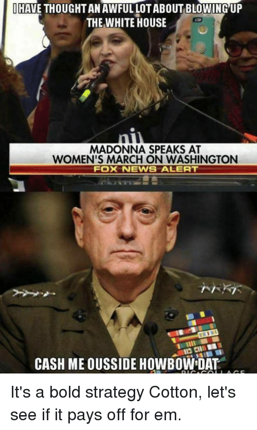 Women March: HAVE THOUGHTANAWFULLOTABOUT BLOWING UP  THE WHITE HOUSE  MADONNA SPEAKS AT  WOMEN'S MARCH ON WASHINGTON  Fox NEWS ALERT  CASH ME OUSSIDE HOWBOWIDAT It's a bold strategy Cotton, let's see if it pays off for em.