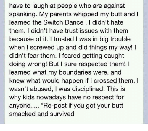 """spankings: have to laugh at people who are against  spanking. My parents whipped my butt and  learned the Switch Dance I didn't hate  them. I didn't have trust issues with them  because of it. trusted l was in big trouble  when I screwed up and did things my way! I  didn't fear them. feared getting caught  doing wrong! But I sure respected them! l  learned what my boundaries were, and  knew what would happen if I crossed them.  wasn't abused, l was disciplined. This is  why kids nowadays have no respect for  anyone  """"Re-post if you got your butt  smacked and survived"""
