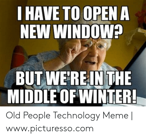 Technology Meme: HAVE TO OPEN A  NEW WINDOW?  BUT WEREINTHE  MIDDLE OF WINTER! Old People Technology Meme | www.picturesso.com