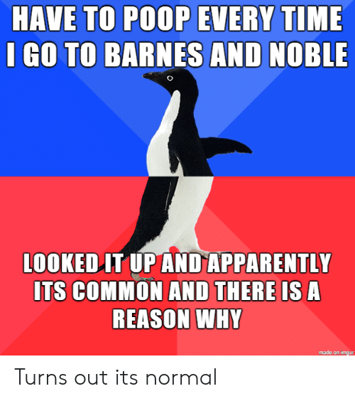 noble: HAVE TO POOP EVERY TIME  I GO TO BARNES AND NOBLE  LOOKED IT UP AND APPARENTLY  ITS COMMON AND THERE IS A  REASON WHY  made on imgur Turns out its normal
