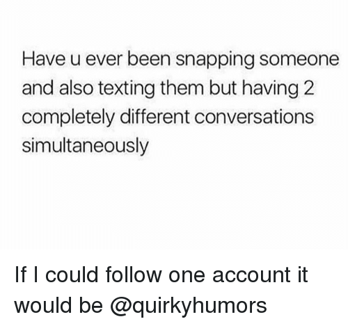 Texting, Been, and Trendy: Have u ever been snapping someone  and also texting them but having 2  completely different conversations  simultaneously If I could follow one account it would be @quirkyhumors