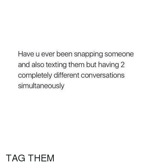 Texting, Girl Memes, and Been: Have u ever been snapping someone  and also texting them but having 2  completely different conversations  simultaneously TAG THEM
