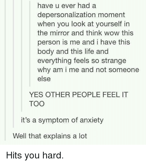 Memes, Anxiety, and Mirror: have u ever had a  depersonalization moment  when you look at yourself in  the mirror and think wow this  person is me and i have this  body and this life and  everything feels so strange  why am i me and not someone  else  YES OTHER PEOPLE FEEL IT  TOO  it's a symptom of anxiety  Well that explains a lot Hits you hard.