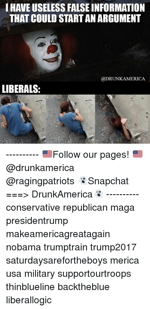 republicanism: HAVE USELESS FALSE INFORMATION  THAT COULD START AN ARGUMENT  @DRUNKAMERICA  LIBERALS: ---------- 🇺🇸Follow our pages! 🇺🇸 @drunkamerica @ragingpatriots 👻Snapchat ===> DrunkAmerica👻 ---------- conservative republican maga presidentrump makeamericagreatagain nobama trumptrain trump2017 saturdaysarefortheboys merica usa military supportourtroops thinblueline backtheblue liberallogic