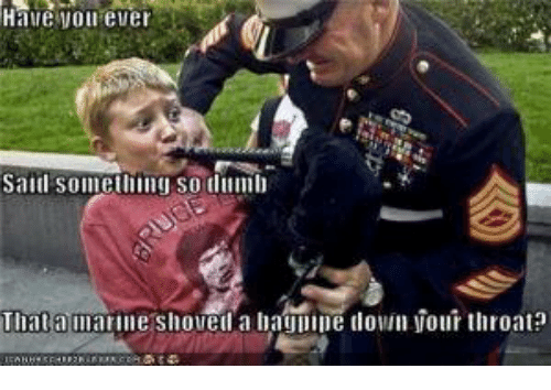 Military, Marine, and Throat: Have von ever  Saill sonething so lumb  Thata marine shovell a baguine tlon your throat: