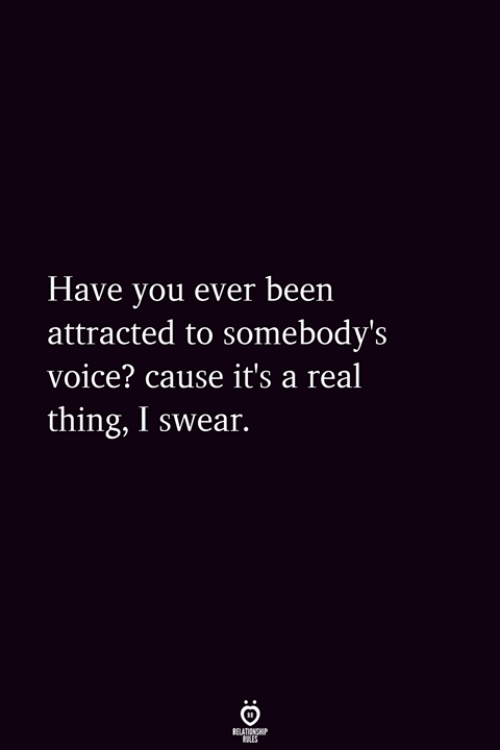 Real Thing: Have vou ever been  attracted to somebody's  voice? cause it's a real  thing, I swear.
