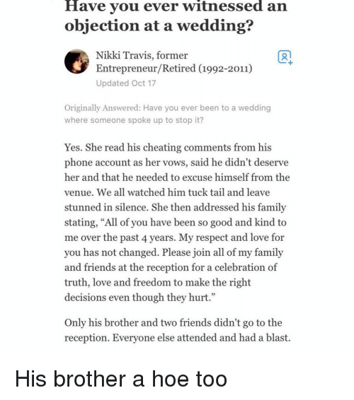 """venue: Have vou ever witnessed an  objection at a wedding?  Nikki Travis, former  Entrepreneur/Retired (1992-2011)  Updated Oct 17  1  Originally Answered: Have you ever been to a wedding  where someone spoke up to stop it?  Yes. She read his cheating comments from his  phone account as her vows, said he didn't deserve  her and that he needed to excuse himself from the  venue. We all watched him tuck tail and leave  stunned in silence, She then addressed his familv  stating, """"All of you have been so good and kind to  me over the past 4 years. My respect and love for  you has not changed. Please join all of my family  and friends at the reception for a celebration of  truth, love and freedom to make the right  decisions even though they hurt.""""  Only his brother and two friends didn't go to the  reception. Evervone else attended and had a blast. His brother a hoe too"""