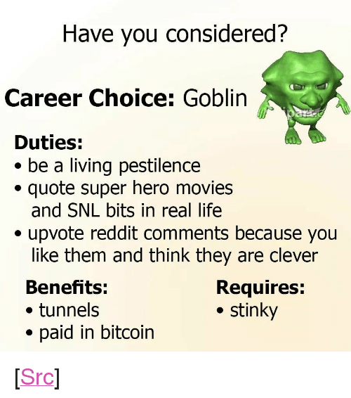 """Y N: Have you considered?  Career Choice: Goblin  Duties:  * be a living pestilence  quote super hero movies  and SNL bits in real life  . upvote reddit comments because you  like them and think they are clever  Benefits:  . tunnels  paid in bitcoin  Requires:  . stinky <p>[<a href=""""https://www.reddit.com/r/surrealmemes/comments/7g1pwu/a_p_p_l_y_n_o_w/"""">Src</a>]</p>"""