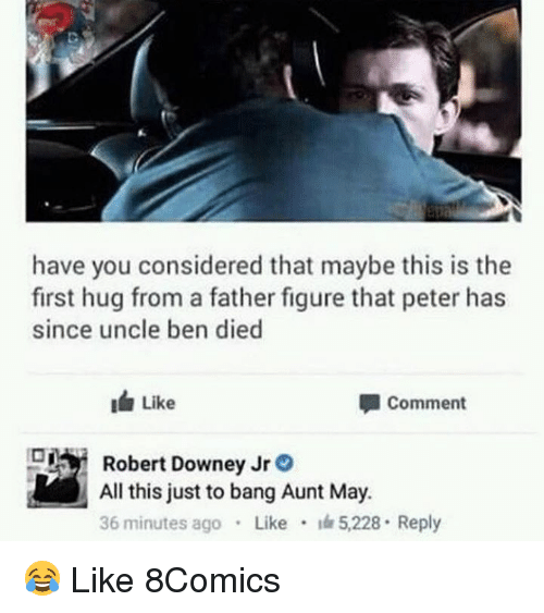 Memes, Robert Downey Jr., and Robert Downey Jr: have you considered that maybe this is the  first hug from a father figure that peter has  since uncle ben died  I Like  洫Like  Comment  Robert Downey Jr。  All this just to bang Aunt May.  36 minutes ago Like 5,228 Reply 😂 Like 8Comics