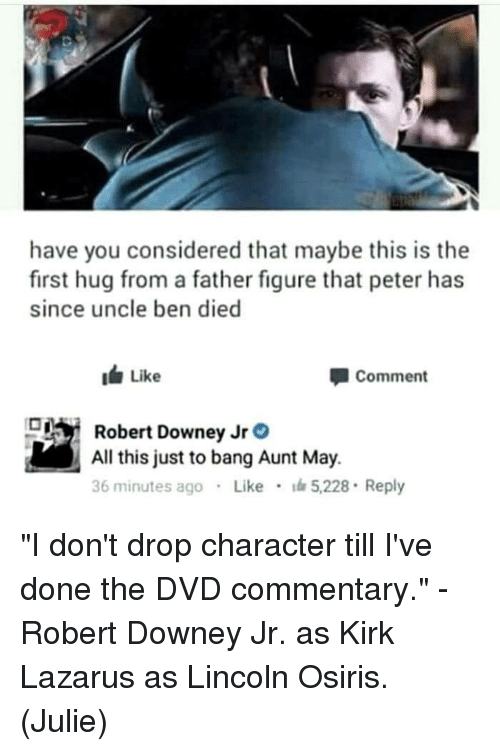 "Memes, Robert Downey Jr., and Kirk Lazarus: have you considered that maybe this is the  first hug from a father figure that peter has  since uncle ben died  Like  Comment  Robert Downey Jr。  All this just to bang Aunt May.  36 minutes ago . Like · 5228 . Reply ""I don't drop character till I've done the DVD commentary.""  - Robert Downey Jr. as Kirk Lazarus as Lincoln Osiris.  (Julie)"