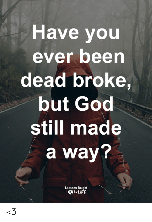 Have You Ever Been: Have you  ever been  dead broke,  but God  still made  a way?  Lessons Taught  By LIFE <3