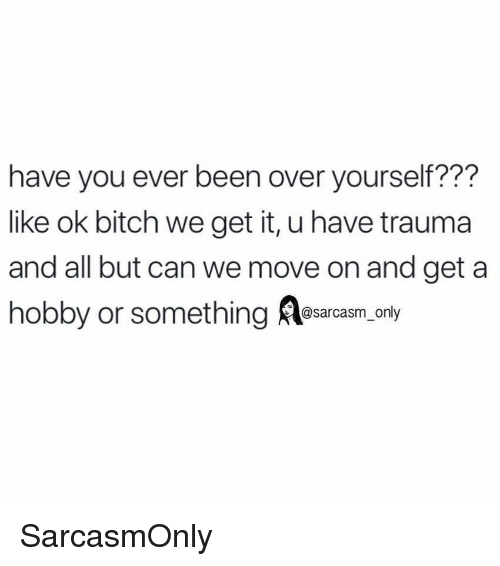 We Get It: have you ever been over yourself???  like ok bitch we get it, u have trauma  and all but can we move on and get a  hobby or something esarcasm, only SarcasmOnly