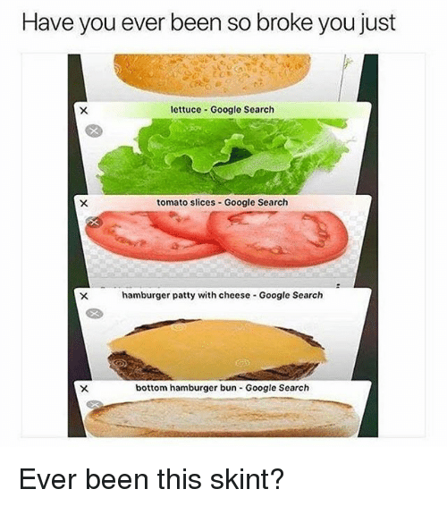 Google, Memes, and Google Search: Have you ever been so broke you just  lettuce Google Search  tomato slices- Google Search  hamburger patty with cheese Google Search  bottom hamburger bun Google Search Ever been this skint?