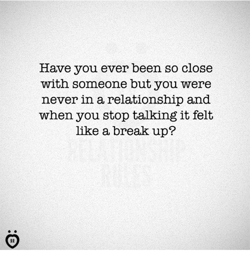 Break, In a Relationship, and Never: Have you ever been so close  with someone but you were  never in a relationship and  when you stop talking it felt  like a break up?