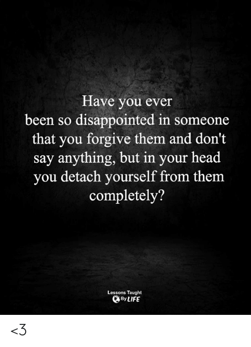 So Disappointed: Have you ever  been so disappointed in someone  that you forgive them and don't  say anything, but in your head  you detach yourself from them  completely?  Lessons Taught  By LIFE <3