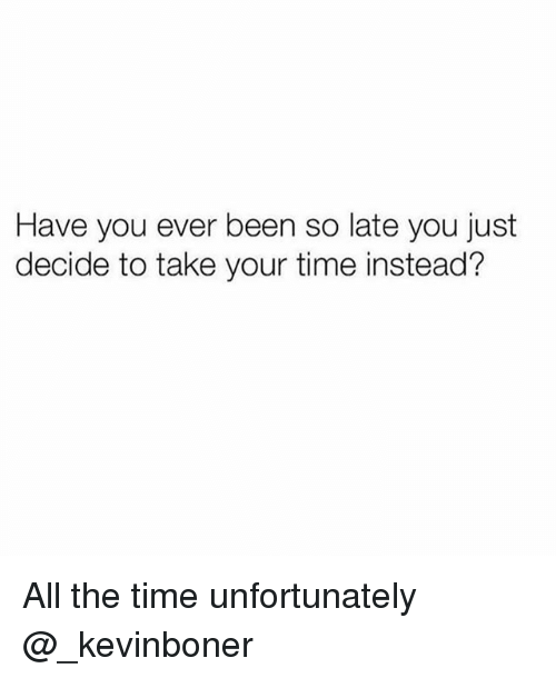 Funny, Meme, and Time: Have you ever been so late you just  decide to take your time instead? All the time unfortunately @_kevinboner