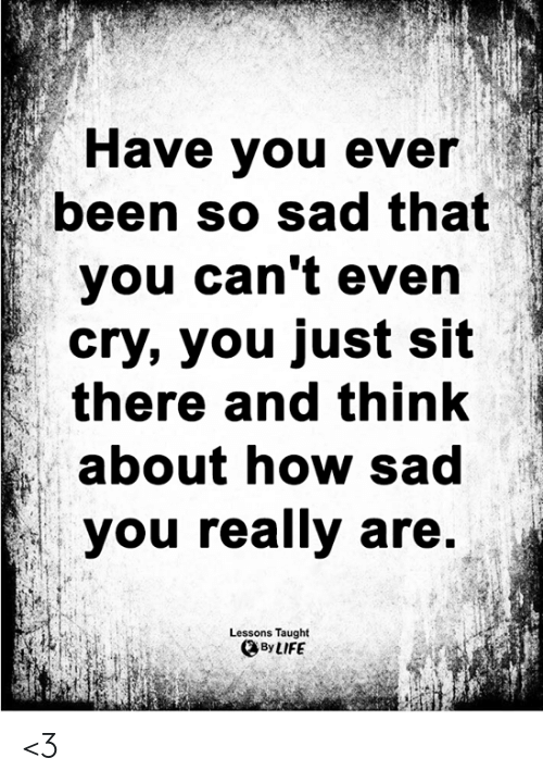 Have You Ever Been: Have you ever  been so sad that  you can't even  cry, you just sit  there and think  about how sad  you really are.  Lessons Taught  By LIFE <3
