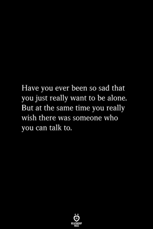 Have You Ever Been: Have you ever been so sad that  you just really want to be alone.  But at the same time you really  wish there was someone who  you can talk to.