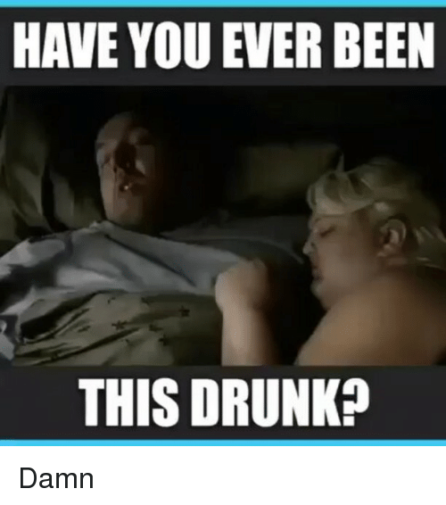 Have You Ever Been This Drunk: HAVE YOU EVER BEEN  THIS DRUNK? Damn