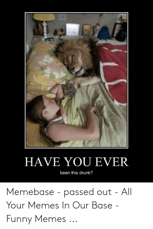 Have You Ever Been This Drunk: HAVE YOU EVER  been this drunk? Memebase - passed out - All Your Memes In Our Base - Funny Memes ...