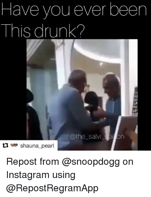 Have You Ever Been This Drunk: Have you ever been  This drunk?  @the_salvi a on  eRP  Shauna-pearl Repost from @snoopdogg on Instagram using @RepostRegramApp