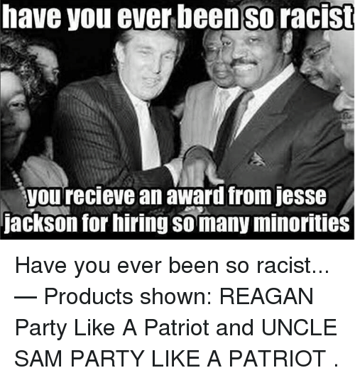 Recieve: have you ever beenso racist  you recieve an award from jesse  jackson for hiring so many minorities Have you ever been so racist...   — Products shown: REAGAN Party Like A Patriot  and UNCLE SAM PARTY LIKE A PATRIOT .