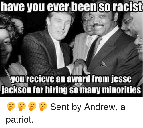 Recieve: have you ever beenso racist  you recieve an award from jess  jackson for hiring so many minorities 🤔🤔🤔🤔  Sent by Andrew, a patriot.