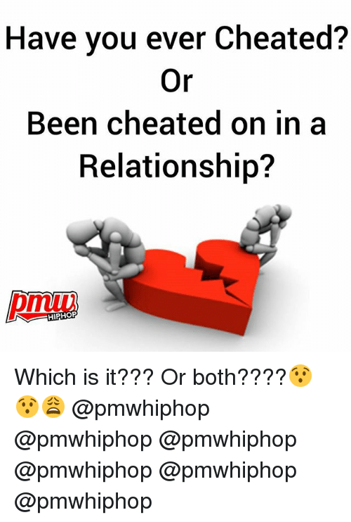 Memes, Hiphop, and In a Relationship: Have you ever Cheated?  Or  Been cheated on in a  Relationship?  HIPHOP Which is it??? Or both????😯😯😩 @pmwhiphop @pmwhiphop @pmwhiphop @pmwhiphop @pmwhiphop @pmwhiphop