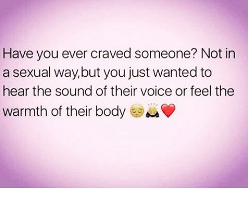 Crave Someone: Have you ever craved someone? Not in  a sexual way,but you just wanted to  hear the sound of their voice or feel the  warmth of their body
