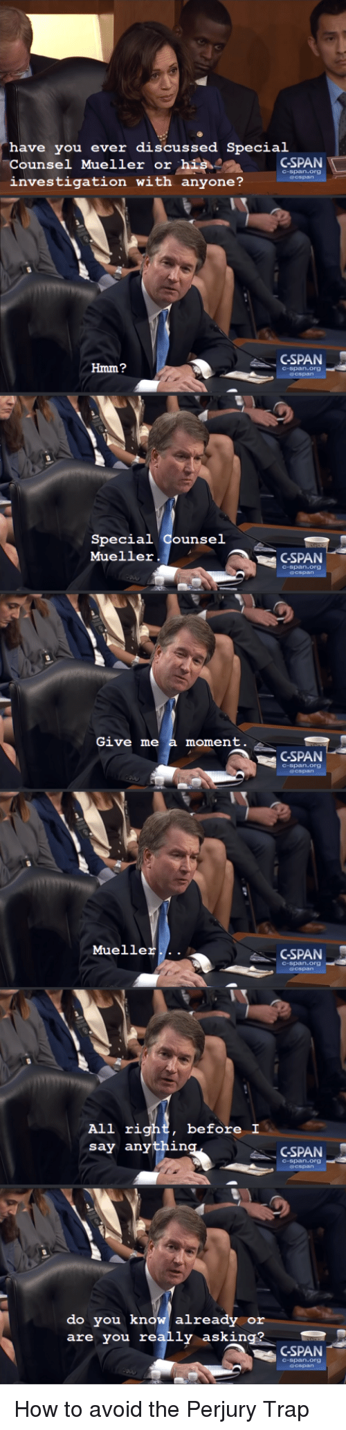 Give Me A Moment: have you ever discussed Special  Counsel Mueller or hisCSPAN  investigation with anyone?  C-span.org  GSPAN  Hmm?  C-span.org  Special Counsel  Mueller.  GSPAN  C-span.org  Give me a moment  GSPAN  C-span.org  Mueller...  GSPAN  C-span.org  before I  All rig  say anythin  CSPAN  C-span.org  do you know already or  are you really asking?  CSPAN  C-span.org How to avoid the Perjury Trap