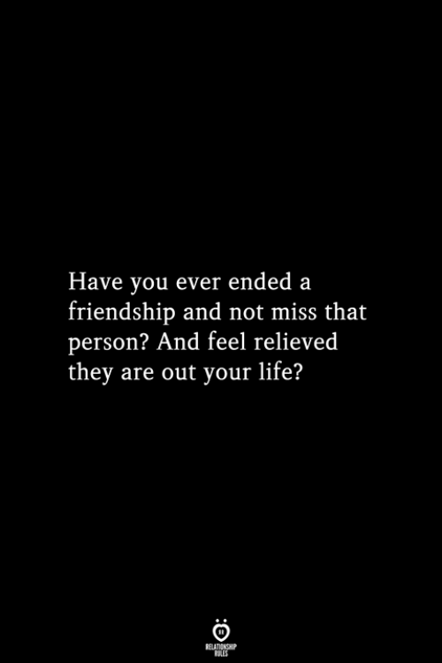 Relieved: Have you ever ended a  friendship and not miss that  person? And feel relieved  they are out your life?  RELATIONSHIP  ES