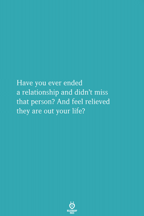 Relieved: Have you ever ended  a relationship and didn't miss  that person? And feel relieved  they are out your life?