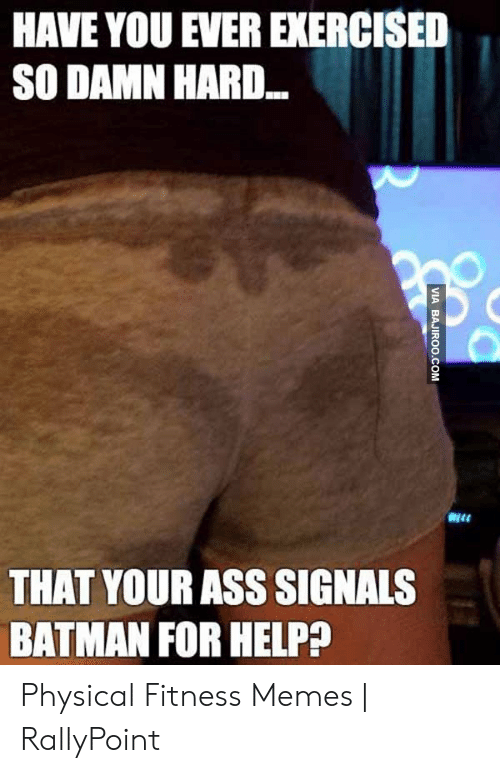 Rallypoint: HAVE YOU EVER EXERCISED  SO DAMN HAR..  THAT YOUR ASS SIGNALS  BATMAN FOR HELP?  VIA BAJIROO.COM Physical Fitness Memes   RallyPoint