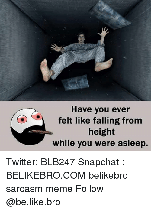 Be Like, Meme, and Memes: Have you ever  felt like falling from  height  while you were asleep. Twitter: BLB247 Snapchat : BELIKEBRO.COM belikebro sarcasm meme Follow @be.like.bro