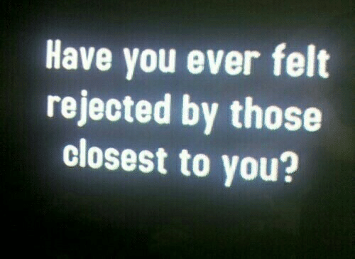 have you ever: Have you ever felt  rejected by those  closest to you?