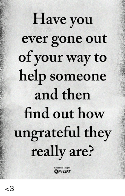 Memes, Help, and 🤖: Have you  ever gone out  of vour way to  help someone  and thern  find out how  ungrateful they  really are?  Lessons Taught  ByLIFE <3