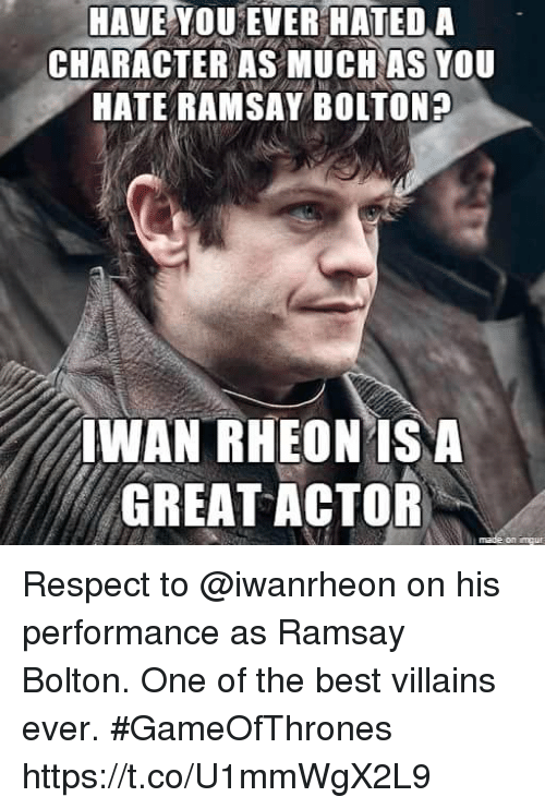 Ramsay Bolton: HAVE YOU EVER HATEDA  CHARACTER AS MUCH AS YoU  HATE RAMSAY BOLTONA  WAN RHEONISA  GREAT ACTOR  on ungu Respect to @iwanrheon on his performance as Ramsay Bolton. One of the best villains ever. #GameOfThrones https://t.co/U1mmWgX2L9