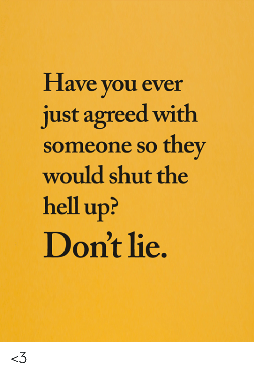 Dont Lie: Have you ever  just agreed with  someone so they  would shut the  hell up?  Don't lie. <3